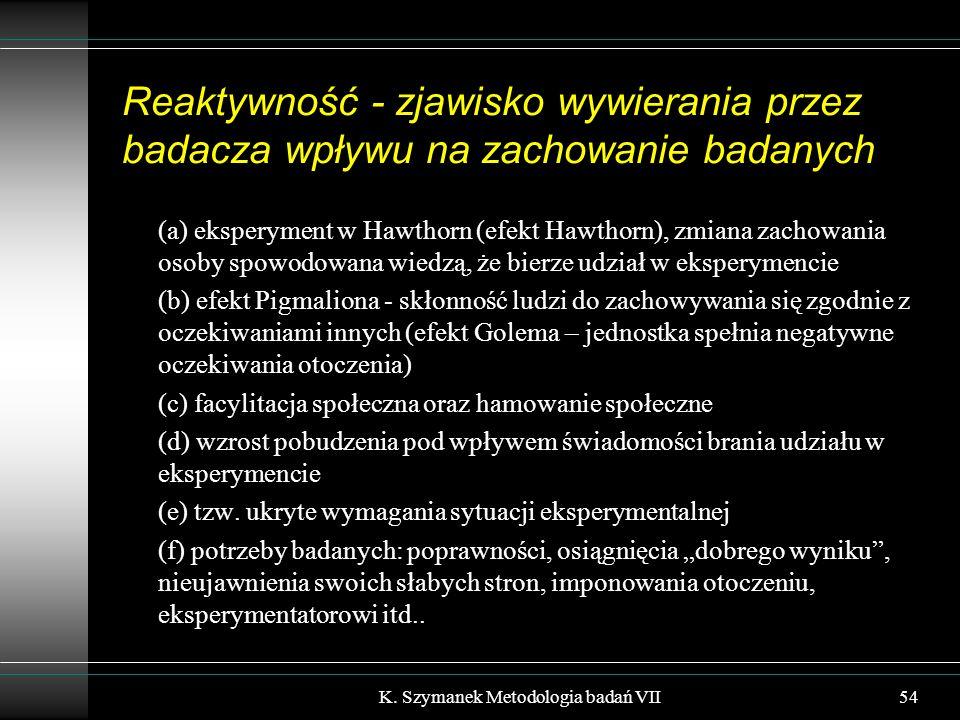 Reaktywność - zjawisko wywierania przez badacza wpływu na zachowanie badanych (a) eksperyment w Hawthorn (efekt Hawthorn), zmiana zachowania osoby spowodowana wiedzą, że bierze udział w eksperymencie (b) efekt Pigmaliona - skłonność ludzi do zachowywania się zgodnie z oczekiwaniami innych (efekt Golema – jednostka spełnia negatywne oczekiwania otoczenia) (c) facylitacja społeczna oraz hamowanie społeczne (d) wzrost pobudzenia pod wpływem świadomości brania udziału w eksperymencie (e) tzw.