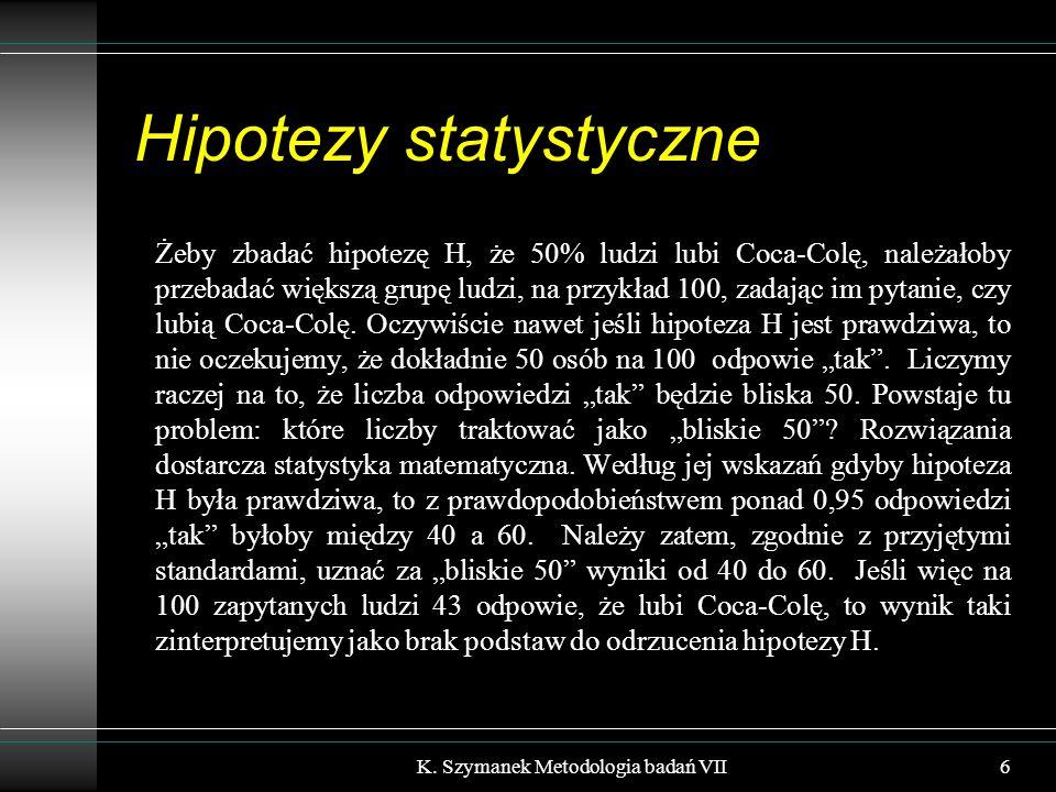 Hipotezy statystyczne Żeby zbadać hipotezę H, że 50% ludzi lubi Coca-Colę, należałoby przebadać większą grupę ludzi, na przykład 100, zadając im pytanie, czy lubią Coca-Colę.