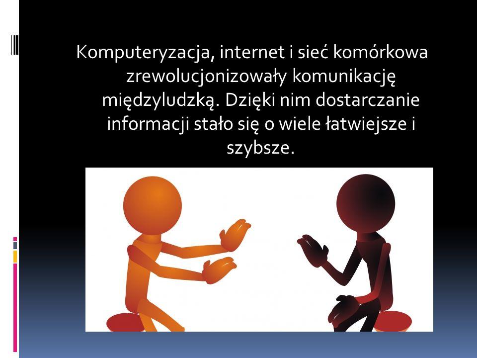 Komputeryzacja, internet i sieć komórkowa zrewolucjonizowały komunikację międzyludzką.