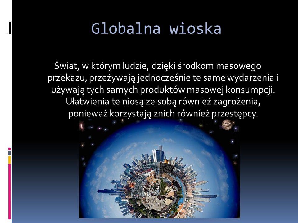 Globalna wioska Świat, w którym ludzie, dzięki środkom masowego przekazu, przeżywają jednocześnie te same wydarzenia i używają tych samych produktów masowej konsumpcji.