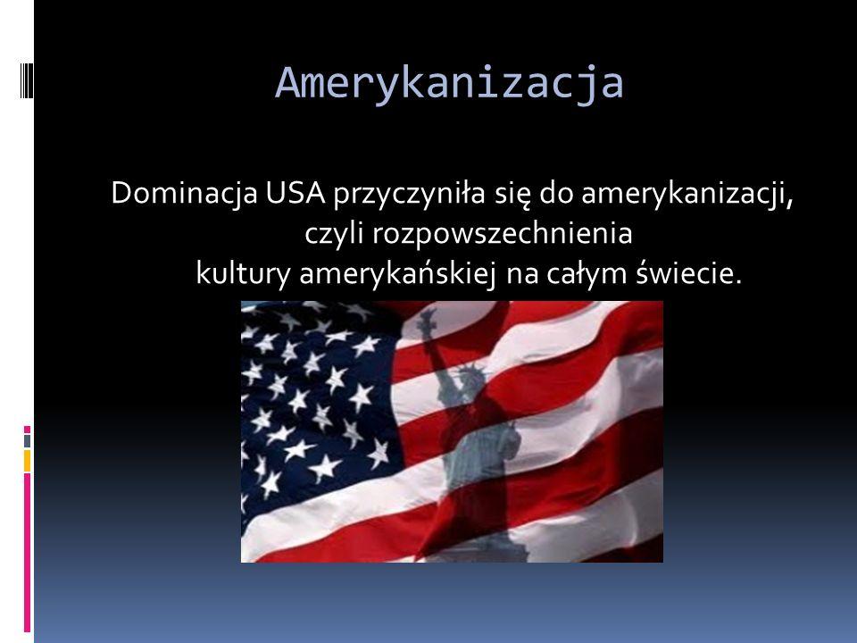 Amerykanizacja Dominacja USA przyczyniła się do amerykanizacji, czyli rozpowszechnienia kultury amerykańskiej na całym świecie.
