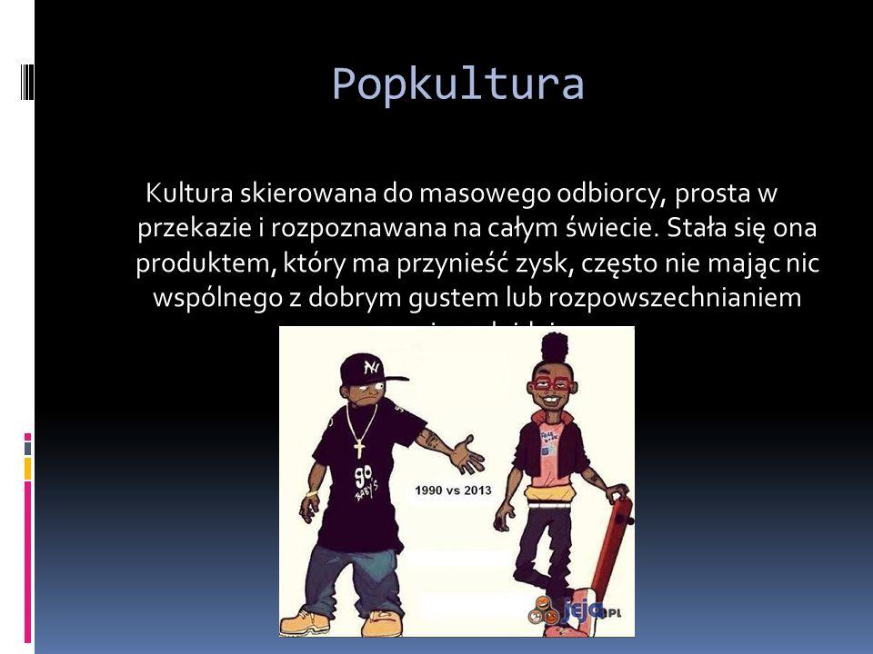 Popkultura Kultura skierowana do masowego odbiorcy, prosta w przekazie i rozpoznawana na całym świecie.