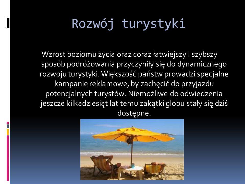 Rozwój turystyki Wzrost poziomu życia oraz coraz łatwiejszy i szybszy sposób podróżowania przyczyniły się do dynamicznego rozwoju turystyki.