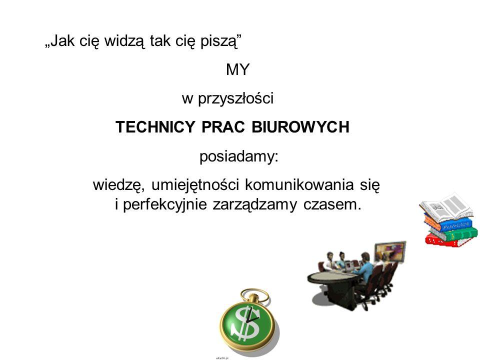 """""""Jak cię widzą tak cię piszą MY w przyszłości TECHNICY PRAC BIUROWYCH posiadamy: wiedzę, umiejętności komunikowania się i perfekcyjnie zarządzamy czasem."""