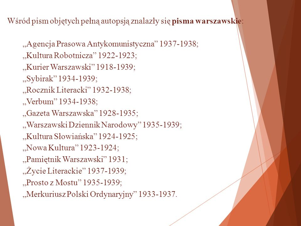 """Wśród pism objętych pełną autopsją znalazły się pisma warszawskie: """"Agencja Prasowa Antykomunistyczna 1937-1938; """"Kultura Robotnicza 1922-1923; """"Kurier Warszawski 1918-1939; """"Sybirak 1934-1939; """"Rocznik Literacki 1932-1938; """"Verbum 1934-1938; """"Gazeta Warszawska 1928-1935; """"Warszawski Dziennik Narodowy 1935-1939; """"Kultura Słowiańska 1924-1925; """"Nowa Kultura 1923-1924; """"Pamiętnik Warszawski 1931; """"Życie Literackie 1937-1939; """"Prosto z Mostu 1935-1939; """"Merkuriusz Polski Ordynaryjny 1933-1937."""