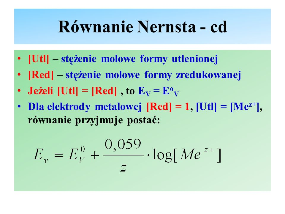 Równanie Nernsta - cd [Utl] – stężenie molowe formy utlenionej [Red] – stężenie molowe formy zredukowanej Jeżeli [Utl] = [Red], to E V = E o V Dla ele