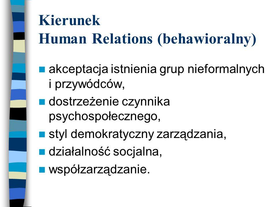 Kierunek Human Relations (behawioralny) akceptacja istnienia grup nieformalnych i przywódców, dostrzeżenie czynnika psychospołecznego, styl demokratyczny zarządzania, działalność socjalna, współzarządzanie.