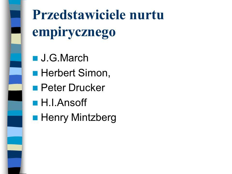 Przedstawiciele nurtu empirycznego J.G.March Herbert Simon, Peter Drucker H.I.Ansoff Henry Mintzberg
