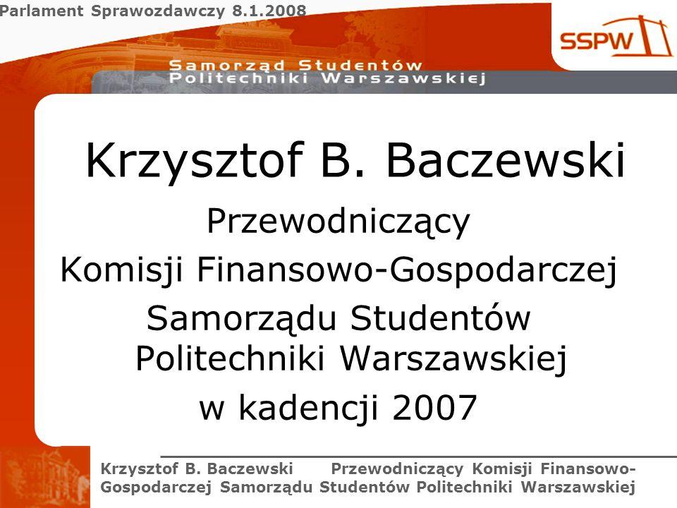 Parlament Sprawozdawczy 8.1.2008 Krzysztof B. Baczewski Przewodniczący Komisji Finansowo- Gospodarczej Samorządu Studentów Politechniki Warszawskiej K