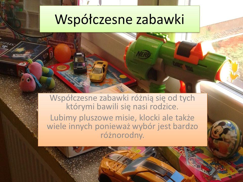 Współczesne zabawki Współczesne zabawki różnią się od tych którymi bawili się nasi rodzice.