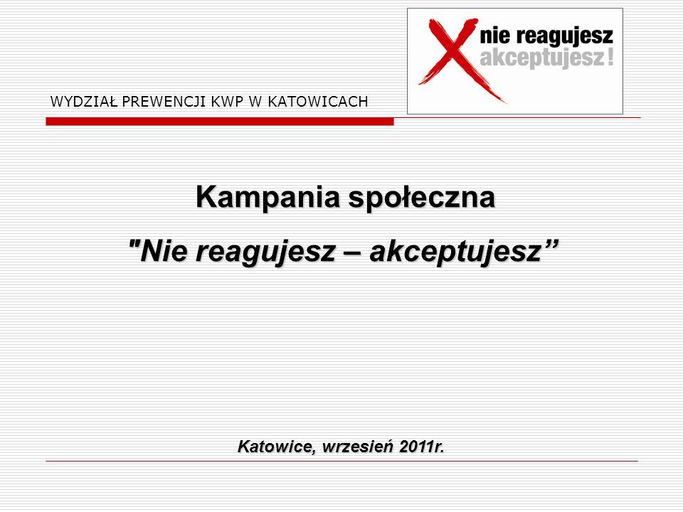 WYDZIAŁ PREWENCJI KWP W KATOWICACH Kampania społeczna Kampania społeczna Nie reagujesz – akceptujesz Katowice, wrzesień 2011r.