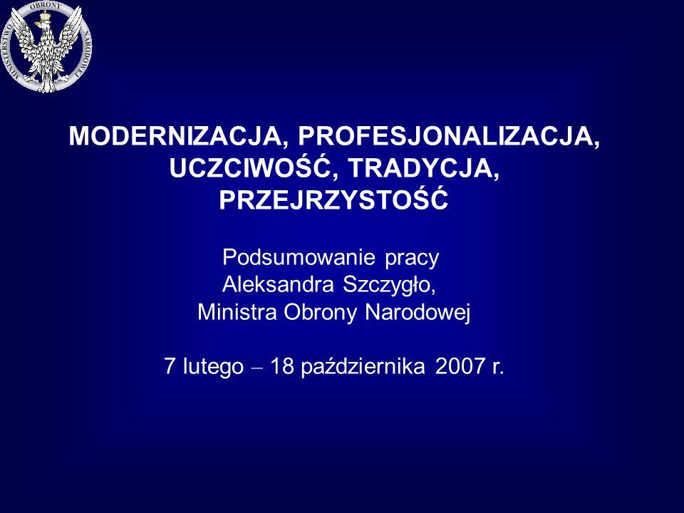 MODERNIZACJA, PROFESJONALIZACJA, UCZCIWOŚĆ, TRADYCJA, PRZEJRZYSTOŚĆ Podsumowanie pracy Aleksandra Szczygło, Ministra Obrony Narodowej 7 lutego – 18 października 2007 r.