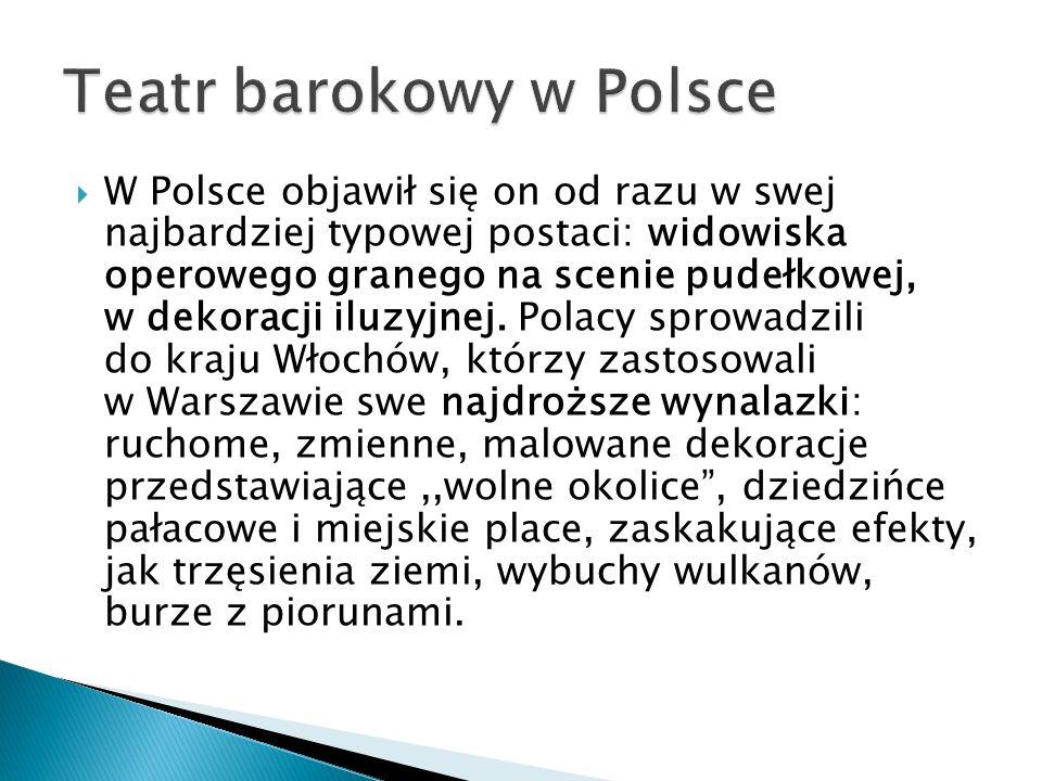  W Polsce objawił się on od razu w swej najbardziej typowej postaci: widowiska operowego granego na scenie pudełkowej, w dekoracji iluzyjnej. Polacy
