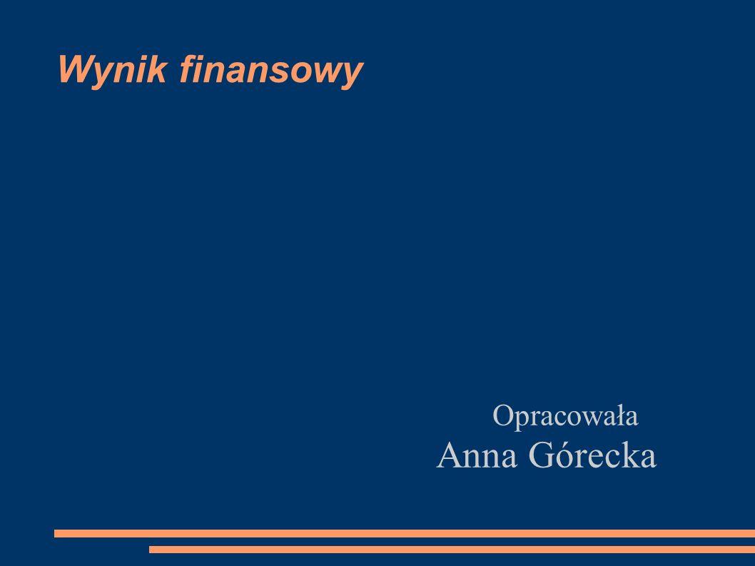 Wynik finansowy Opracowała Anna Górecka