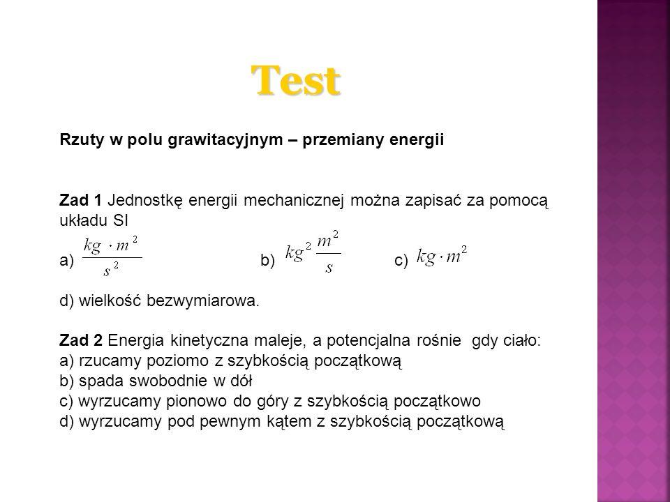 Test Rzuty w polu grawitacyjnym – przemiany energii Zad 1 Jednostkę energii mechanicznej można zapisać za pomocą układu SI a) b)c) d) wielkość bezwymi