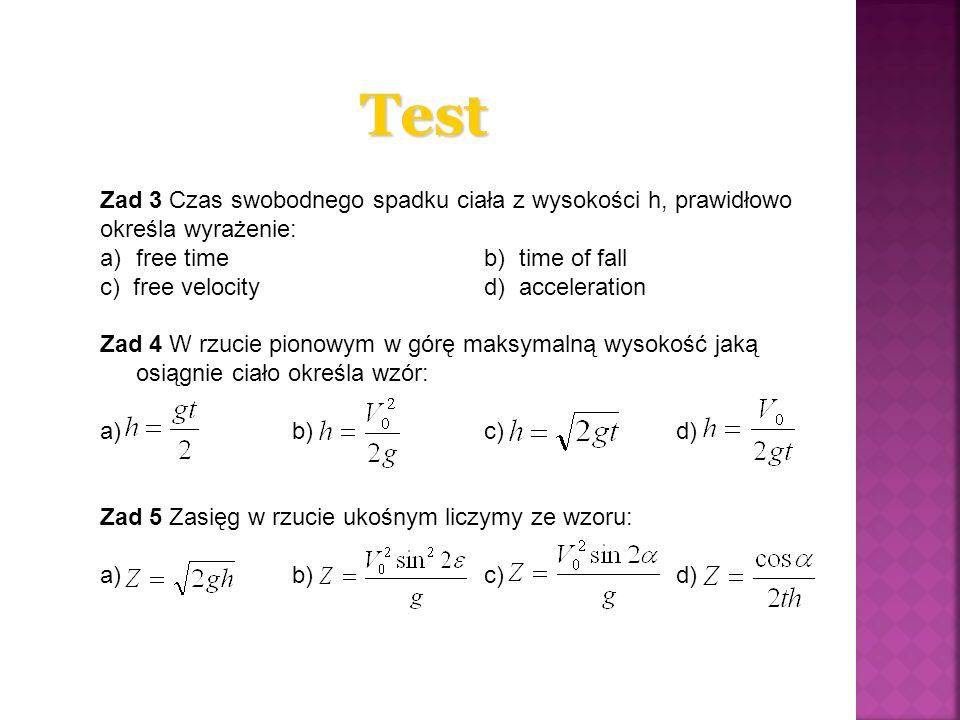 Test Zad 3 Czas swobodnego spadku ciała z wysokości h, prawidłowo określa wyrażenie: a)free timeb) time of fall c) free velocity d) acceleration Zad 4 W rzucie pionowym w górę maksymalną wysokość jaką osiągnie ciało określa wzór: a)b) c) d) Zad 5 Zasięg w rzucie ukośnym liczymy ze wzoru: a) b)c)d)