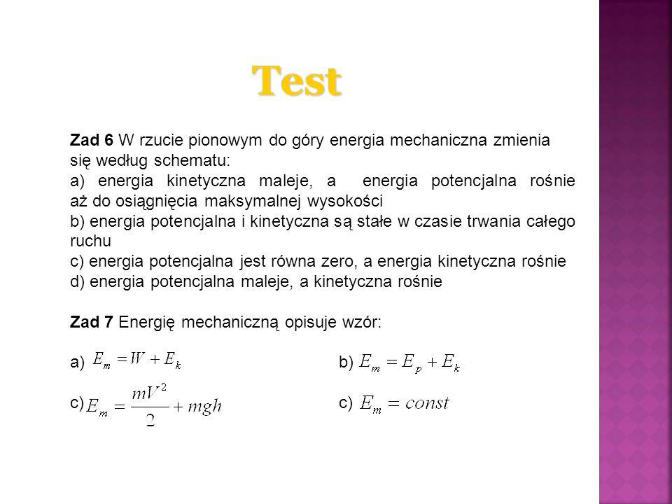 Test Zad 6 W rzucie pionowym do góry energia mechaniczna zmienia się według schematu: a) energia kinetyczna maleje, a energia potencjalna rośnie aż do osiągnięcia maksymalnej wysokości b) energia potencjalna i kinetyczna są stałe w czasie trwania całego ruchu c) energia potencjalna jest równa zero, a energia kinetyczna rośnie d) energia potencjalna maleje, a kinetyczna rośnie Zad 7 Energię mechaniczną opisuje wzór: a)b) c)c)