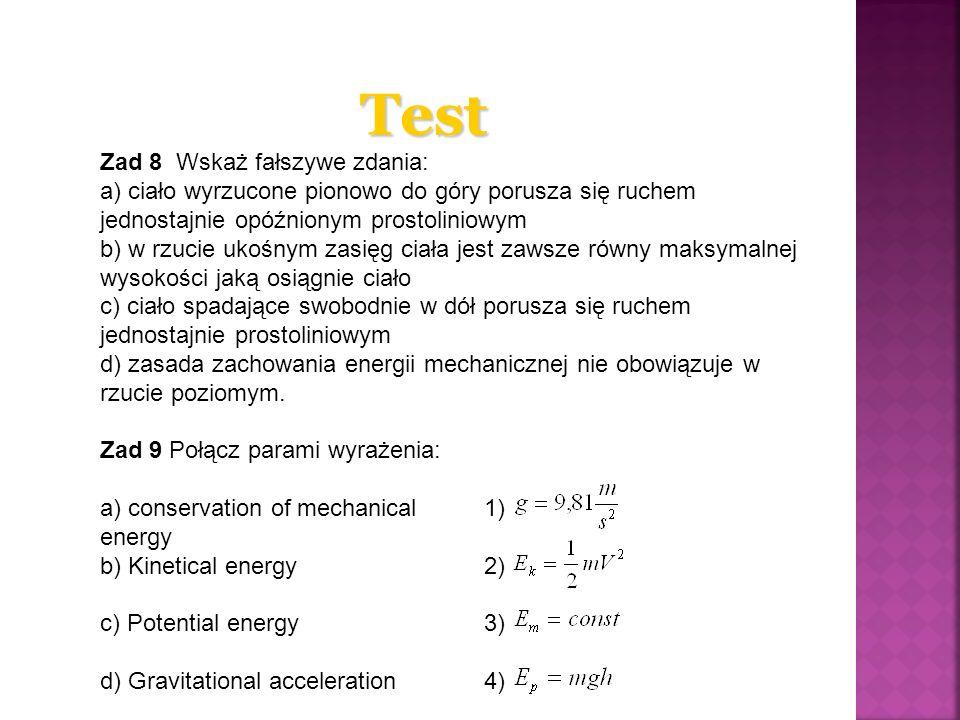 Test Zad 8 Wskaż fałszywe zdania: a) ciało wyrzucone pionowo do góry porusza się ruchem jednostajnie opóźnionym prostoliniowym b) w rzucie ukośnym zas