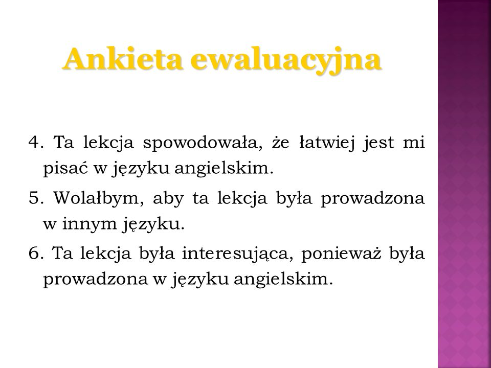 Ankieta ewaluacyjna 4. Ta lekcja spowodowała, że łatwiej jest mi pisać w języku angielskim. 5. Wolałbym, aby ta lekcja była prowadzona w innym języku.