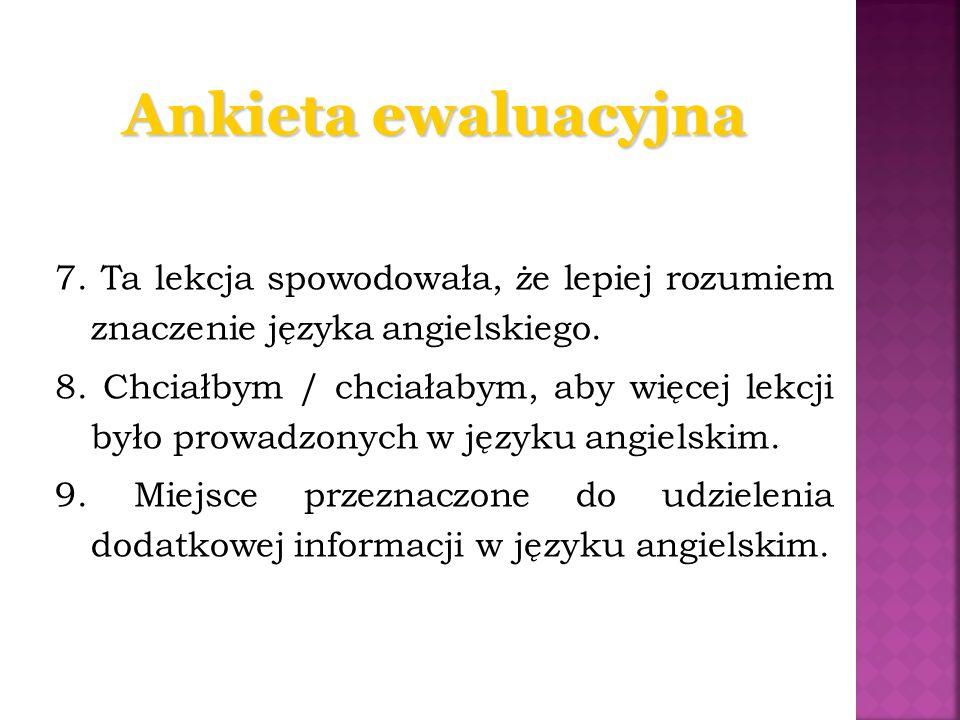 Ankieta ewaluacyjna 7. Ta lekcja spowodowała, że lepiej rozumiem znaczenie języka angielskiego. 8. Chciałbym / chciałabym, aby więcej lekcji było prow