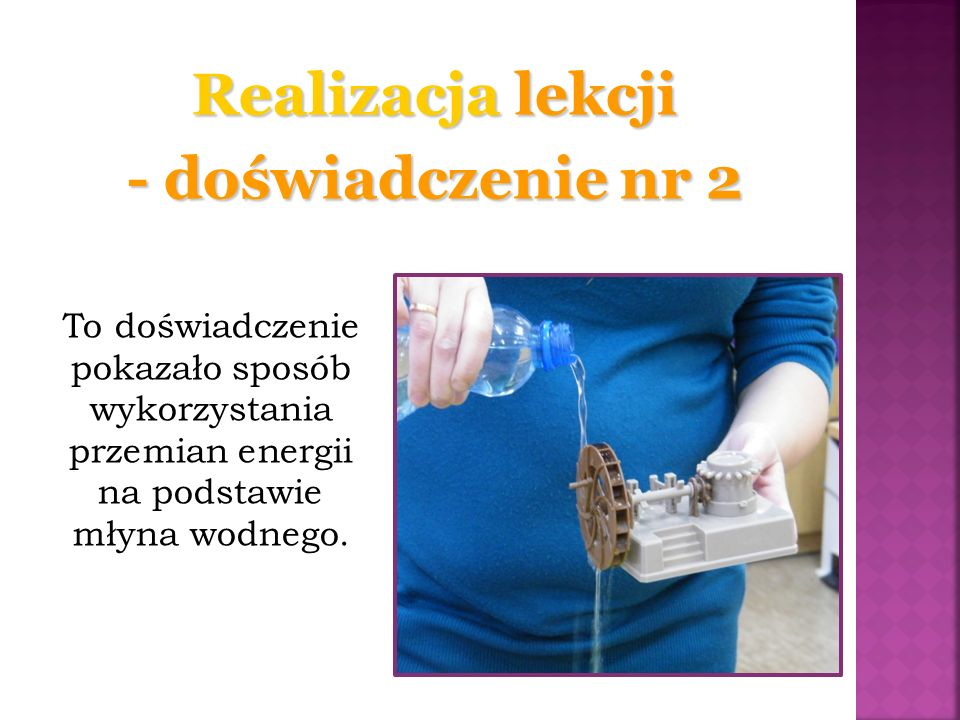 To doświadczenie pokazało sposób wykorzystania przemian energii na podstawie młyna wodnego. Realizacja lekcji - doświadczenie nr 2