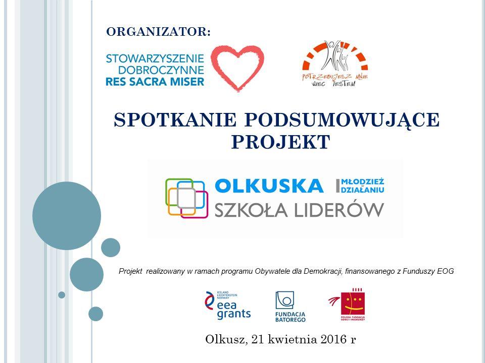 ORGANIZATOR: SPOTKANIE PODSUMOWUJĄCE PROJEKT Olkusz, 21 kwietnia 2016 r Projekt realizowany w ramach programu Obywatele dla Demokracji, finansowanego z Funduszy EOG