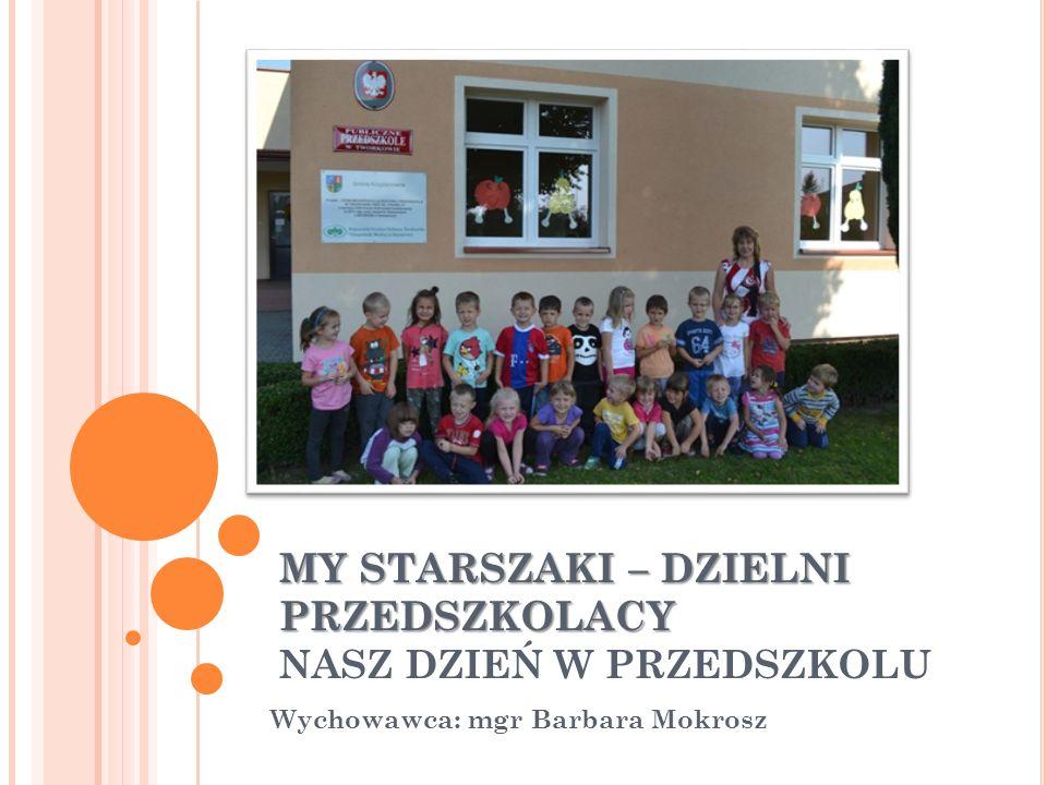 MY STARSZAKI – DZIELNI PRZEDSZKOLACY MY STARSZAKI – DZIELNI PRZEDSZKOLACY NASZ DZIEŃ W PRZEDSZKOLU Wychowawca: mgr Barbara Mokrosz