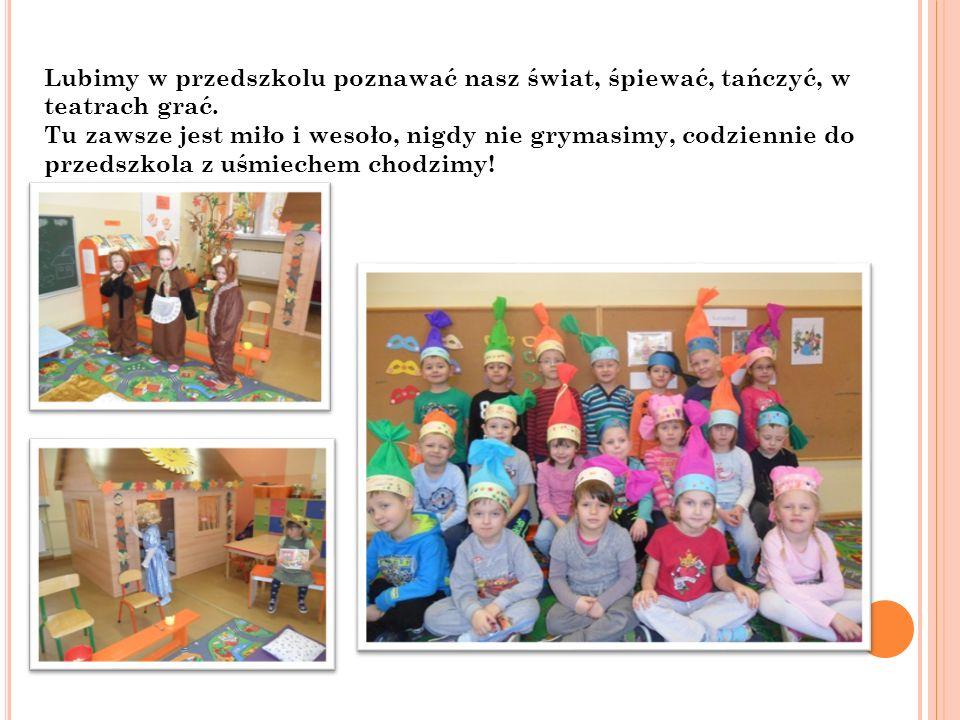 Lubimy w przedszkolu poznawać nasz świat, śpiewać, tańczyć, w teatrach grać.