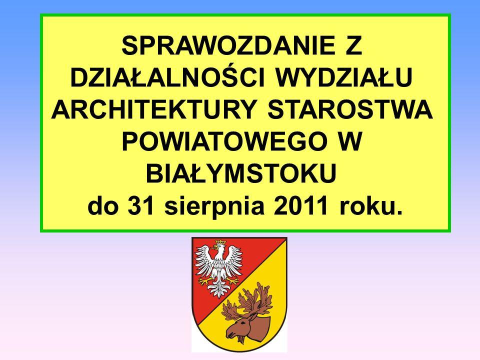 SPRAWOZDANIE Z DZIAŁALNOŚCI WYDZIAŁU ARCHITEKTURY STAROSTWA POWIATOWEGO W BIAŁYMSTOKU do 31 sierpnia 2011 roku.