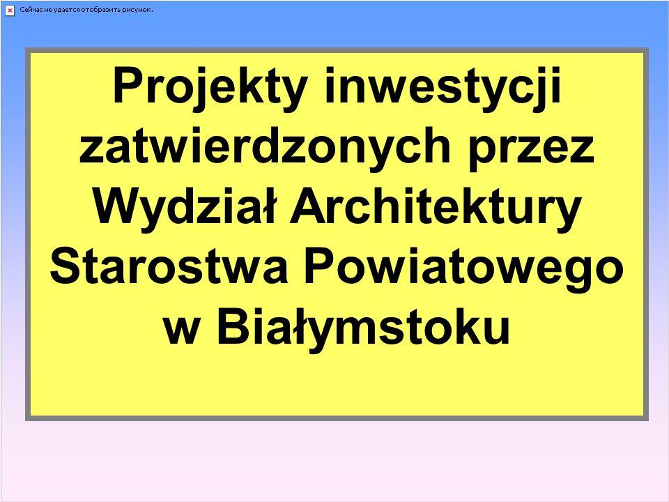 Projekty inwestycji zatwierdzonych przez Wydział Architektury Starostwa Powiatowego w Białymstoku