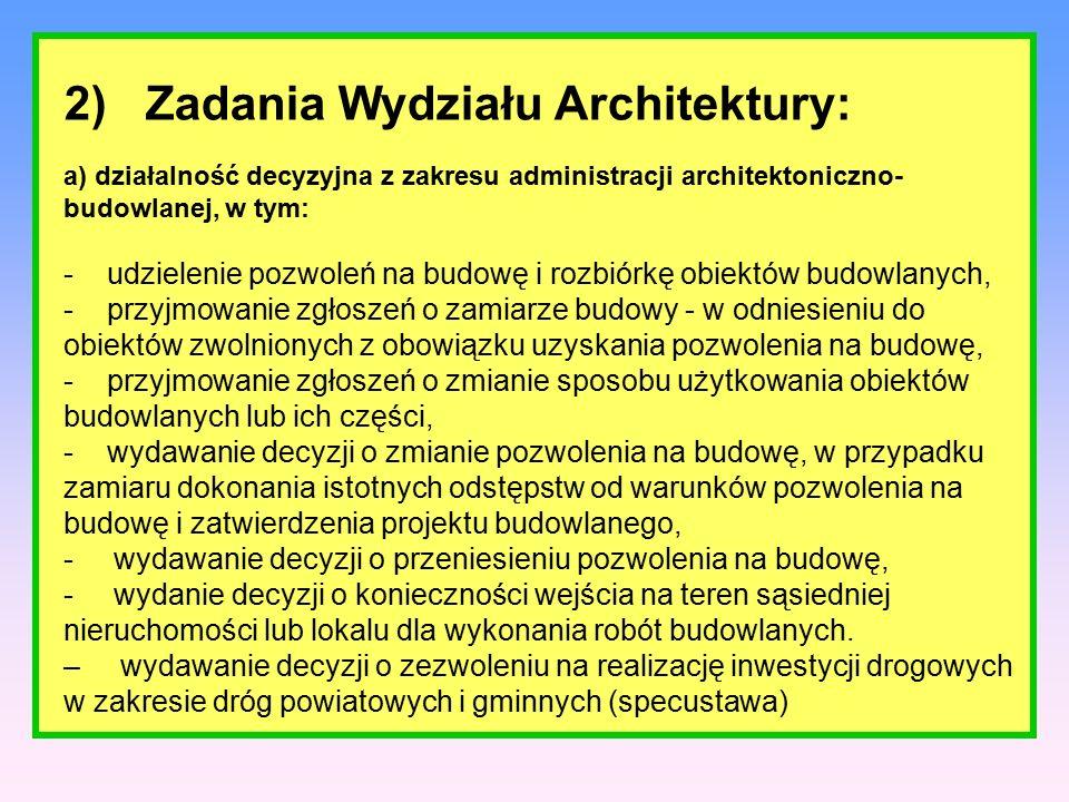 2) Zadania Wydziału Architektury: a) działalność decyzyjna z zakresu administracji architektoniczno- budowlanej, w tym: - udzielenie pozwoleń na budowę i rozbiórkę obiektów budowlanych, - przyjmowanie zgłoszeń o zamiarze budowy - w odniesieniu do obiektów zwolnionych z obowiązku uzyskania pozwolenia na budowę, - przyjmowanie zgłoszeń o zmianie sposobu użytkowania obiektów budowlanych lub ich części, - wydawanie decyzji o zmianie pozwolenia na budowę, w przypadku zamiaru dokonania istotnych odstępstw od warunków pozwolenia na budowę i zatwierdzenia projektu budowlanego, - wydawanie decyzji o przeniesieniu pozwolenia na budowę, - wydanie decyzji o konieczności wejścia na teren sąsiedniej nieruchomości lub lokalu dla wykonania robót budowlanych.