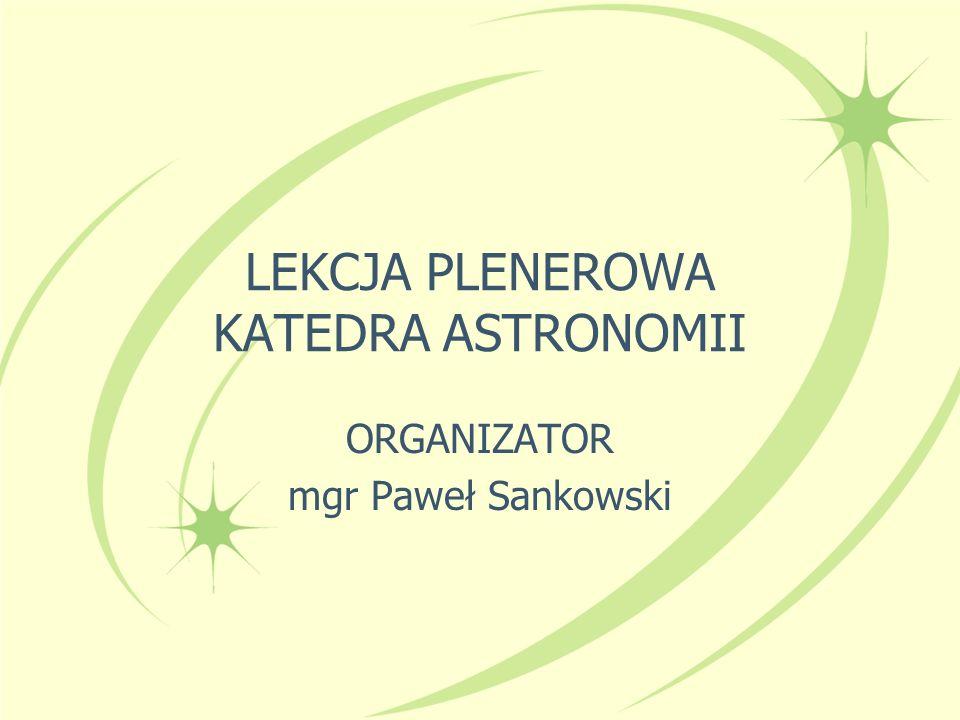 LEKCJA PLENEROWA KATEDRA ASTRONOMII ORGANIZATOR mgr Paweł Sankowski