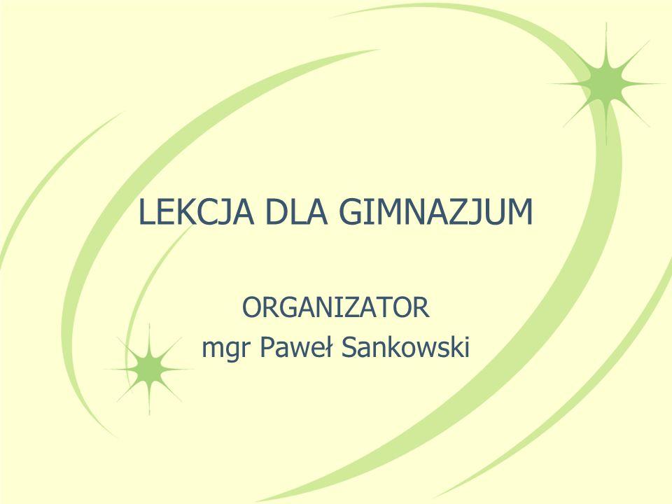 LEKCJA DLA GIMNAZJUM ORGANIZATOR mgr Paweł Sankowski