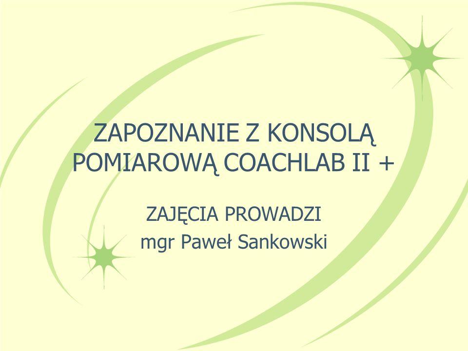 ZAPOZNANIE Z KONSOLĄ POMIAROWĄ COACHLAB II + ZAJĘCIA PROWADZI mgr Paweł Sankowski