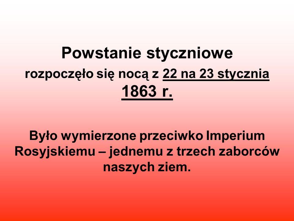 Powstanie styczniowe rozpoczęło się nocą z 22 na 23 stycznia 1863 r. Było wymierzone przeciwko Imperium Rosyjskiemu – jednemu z trzech zaborców naszyc