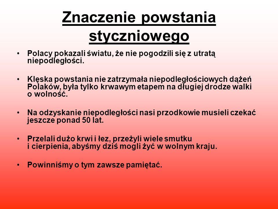 Znaczenie powstania styczniowego Polacy pokazali światu, że nie pogodzili się z utratą niepodległości. Klęska powstania nie zatrzymała niepodległościo