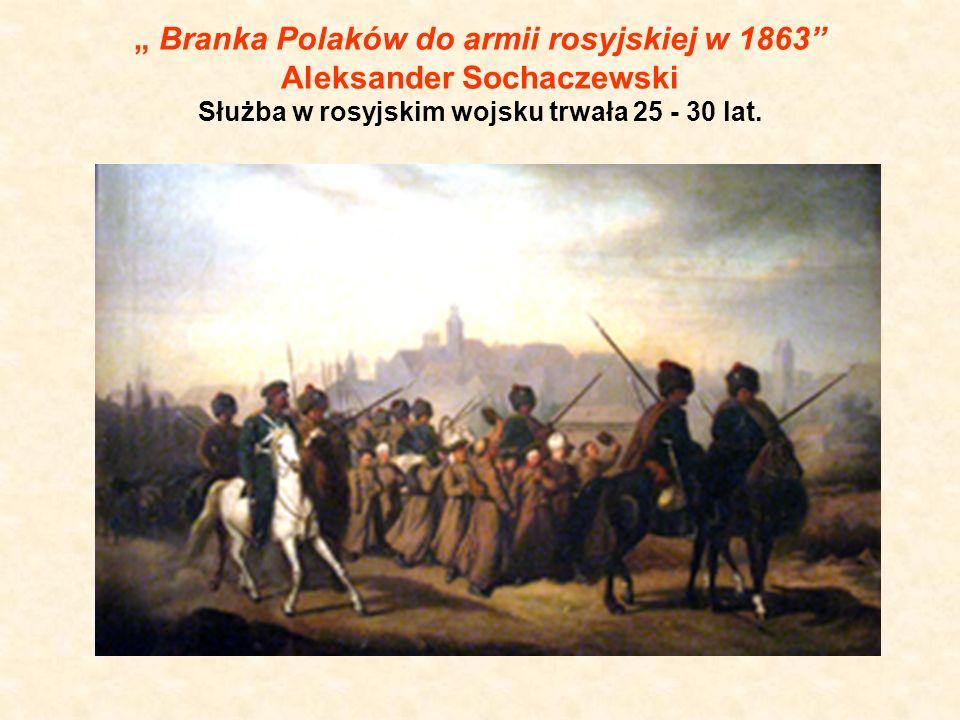""""""" Branka Polaków do armii rosyjskiej w 1863"""" Aleksander Sochaczewski Służba w rosyjskim wojsku trwała 25 - 30 lat."""