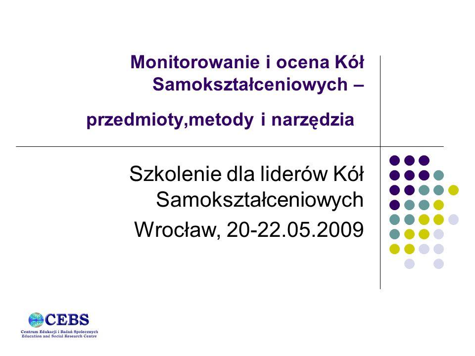 Monitorowanie i ocena Kół Samokształceniowych – przedmioty,metody i narzędzia Szkolenie dla liderów Kół Samokształceniowych Wrocław, 20-22.05.2009