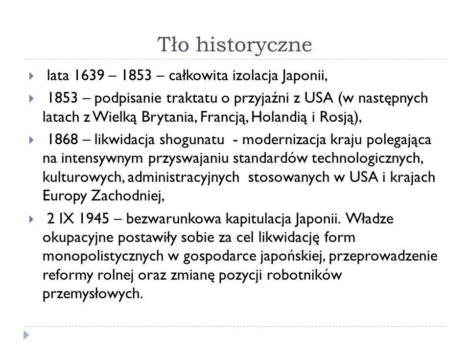 Tło historyczne  lata 1639 – 1853 – całkowita izolacja Japonii,  1853 – podpisanie traktatu o przyjaźni z USA (w następnych latach z Wielką Brytania, Francją, Holandią i Rosją),  1868 – likwidacja shogunatu - modernizacja kraju polegająca na intensywnym przyswajaniu standardów technologicznych, kulturowych, administracyjnych stosowanych w USA i krajach Europy Zachodniej,  2 IX 1945 – bezwarunkowa kapitulacja Japonii.