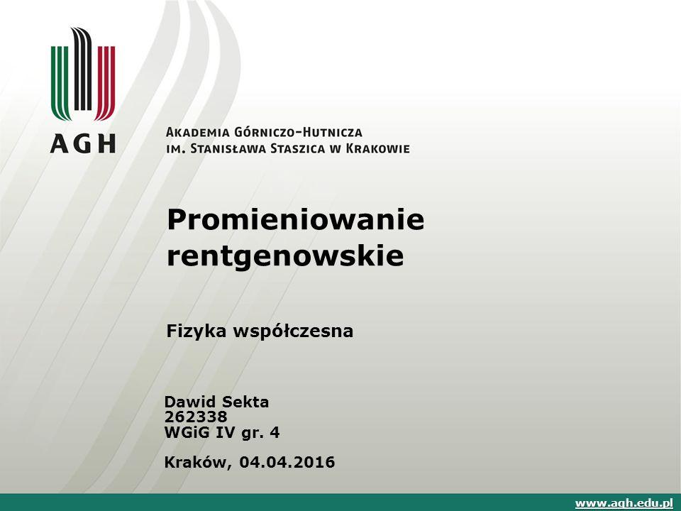 Promieniowanie rentgenowskie Fizyka współczesna Dawid Sekta 262338 WGiG IV gr. 4 Kraków, 04.04.2016 www.agh.edu.pl