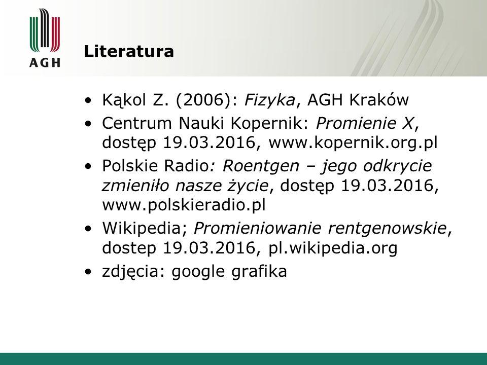 Literatura Kąkol Z. (2006): Fizyka, AGH Kraków Centrum Nauki Kopernik: Promienie X, dostęp 19.03.2016, www.kopernik.org.pl Polskie Radio: Roentgen – j