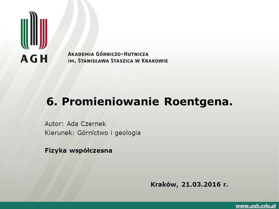 6. Promieniowanie Roentgena. Autor: Ada Czernek Kierunek: Górnictwo i geologia Fizyka współczesna Kraków, 21.03.2016 r. www.agh.edu.pl