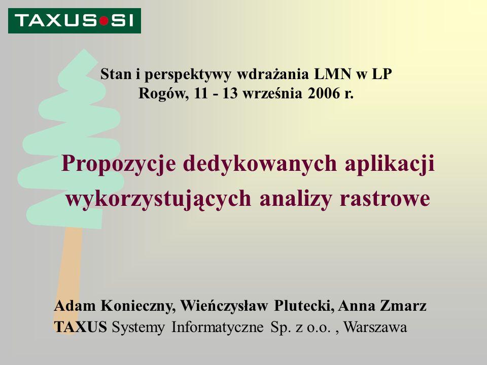 Propozycje dedykowanych aplikacji wykorzystujących analizy rastrowe Adam Konieczny, Wieńczysław Plutecki, Anna Zmarz TAXUS Systemy Informatyczne Sp.