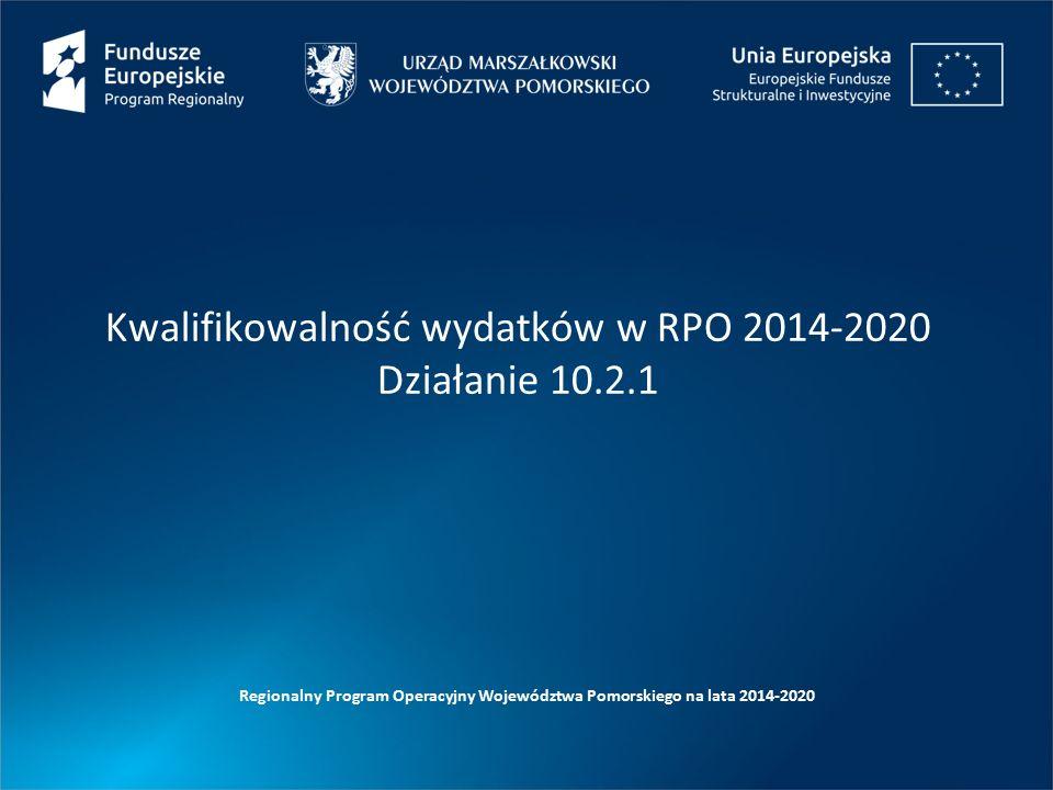Kwalifikowalność wydatków w RPO 2014-2020 Działanie 10.2.1 Regionalny Program Operacyjny Województwa Pomorskiego na lata 2014-2020