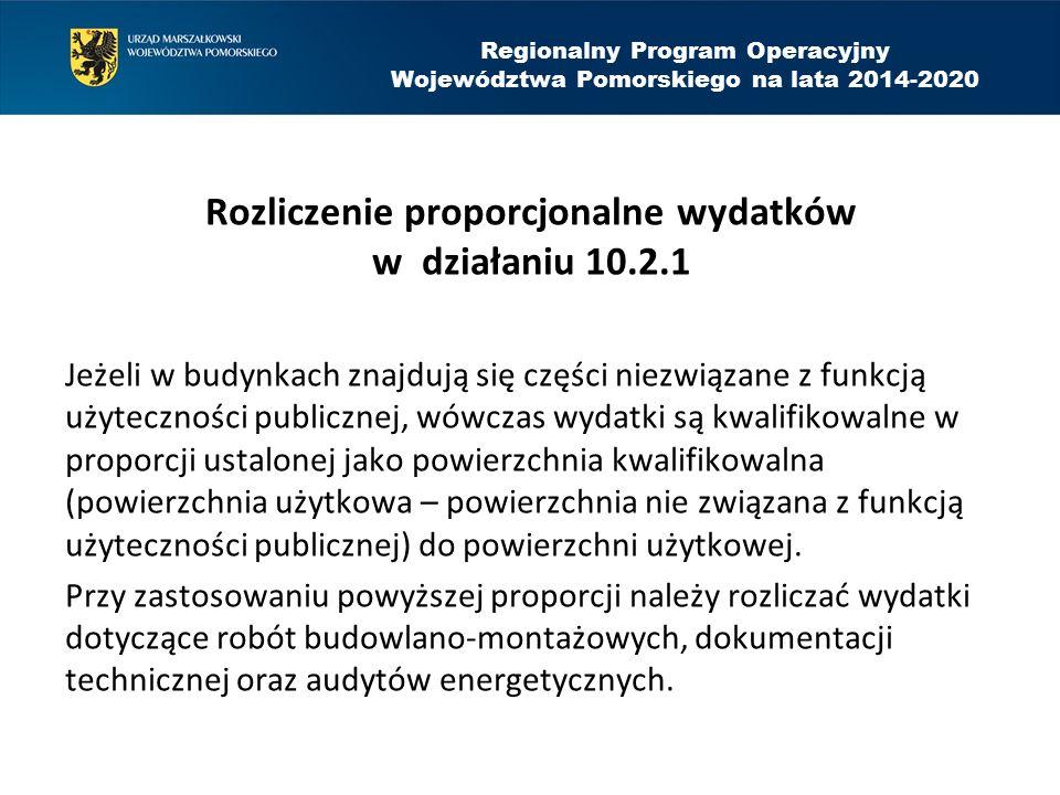 Regionalny Program Operacyjny Województwa Pomorskiego na lata 2014-2020 Rozliczenie proporcjonalne wydatków w działaniu 10.2.1 Jeżeli w budynkach znajdują się części niezwiązane z funkcją użyteczności publicznej, wówczas wydatki są kwalifikowalne w proporcji ustalonej jako powierzchnia kwalifikowalna (powierzchnia użytkowa – powierzchnia nie związana z funkcją użyteczności publicznej) do powierzchni użytkowej.