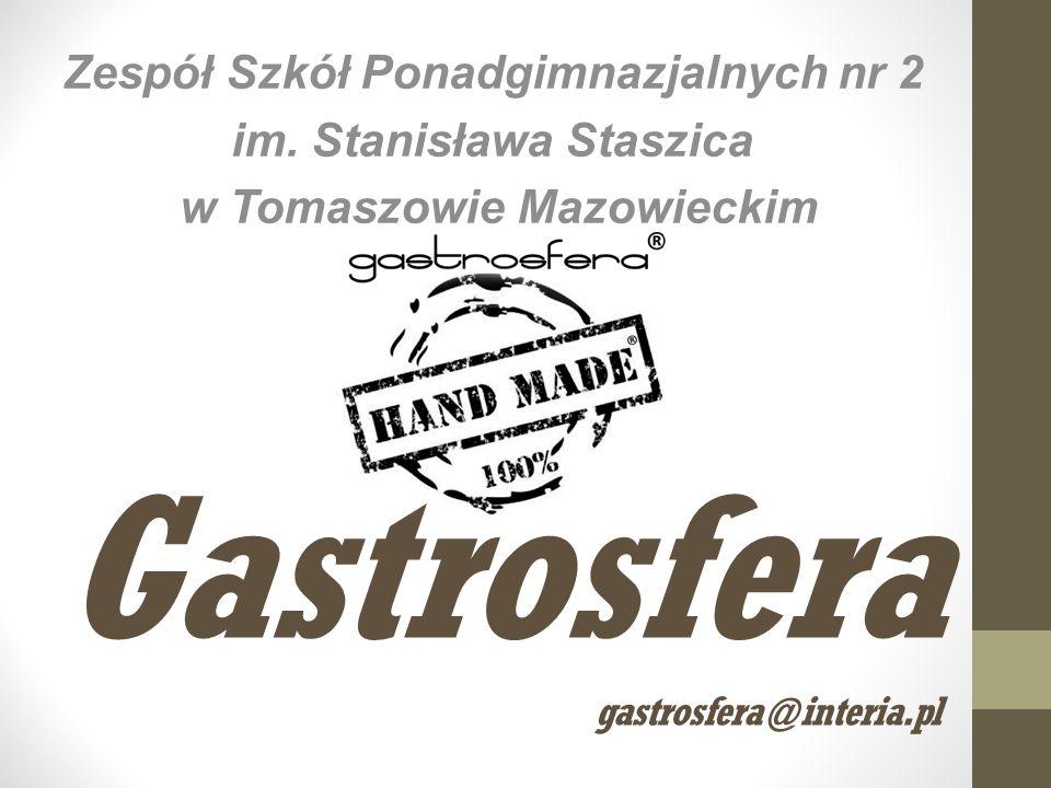 Gastrosfera gastrosfera@interia.pl Zespół Szkół Ponadgimnazjalnych nr 2 im. Stanisława Staszica w Tomaszowie Mazowieckim