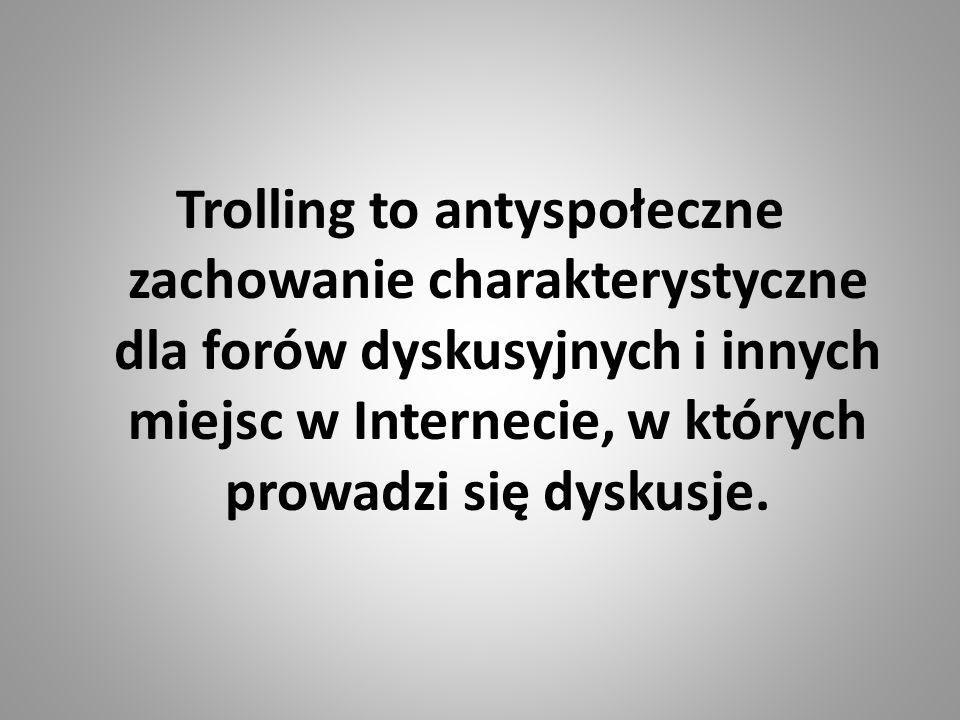 Trolling to antyspołeczne zachowanie charakterystyczne dla forów dyskusyjnych i innych miejsc w Internecie, w których prowadzi się dyskusje.