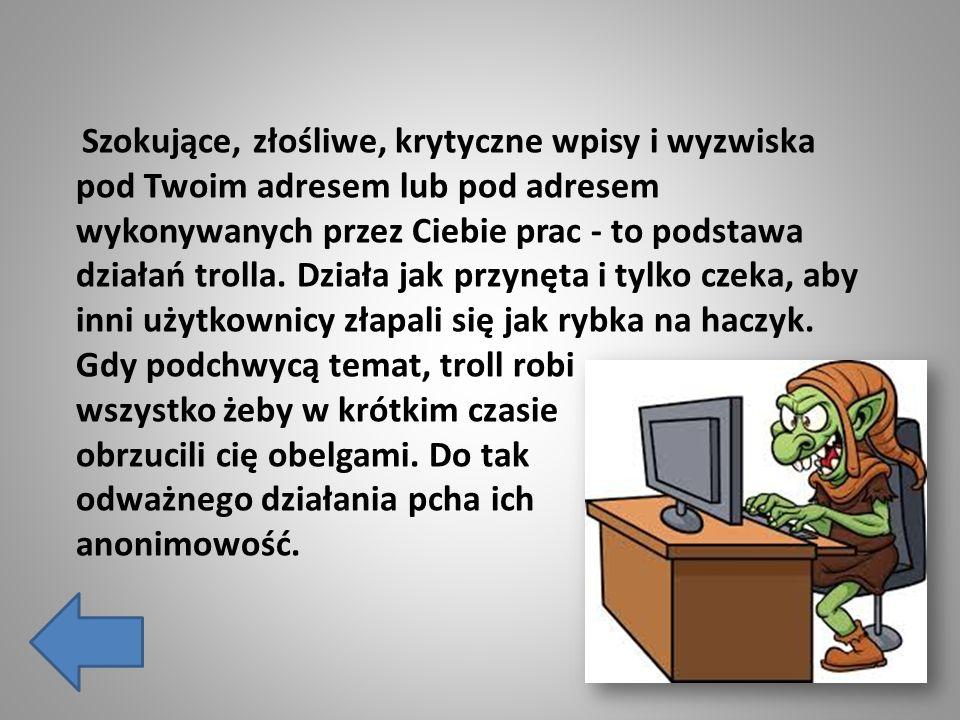 Szokujące, złośliwe, krytyczne wpisy i wyzwiska pod Twoim adresem lub pod adresem wykonywanych przez Ciebie prac - to podstawa działań trolla. Działa