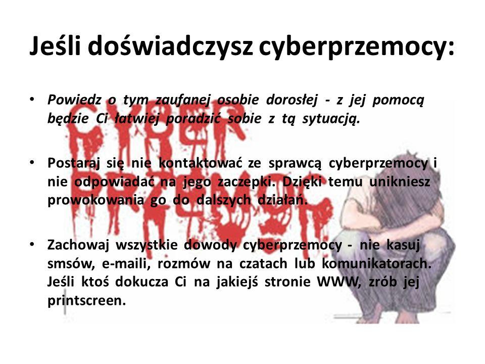 Jeśli doświadczysz cyberprzemocy: Powiedz o tym zaufanej osobie dorosłej - z jej pomocą będzie Ci łatwiej poradzić sobie z tą sytuacją. Postaraj się n
