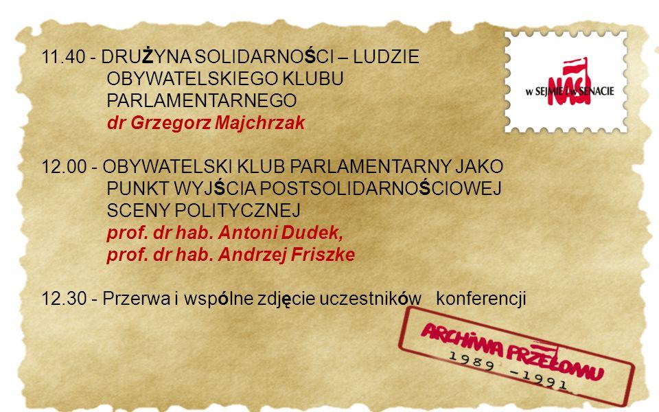 11.40 - DRUŻYNA SOLIDARNOŚCI – LUDZIE OBYWATELSKIEGO KLUBU PARLAMENTARNEGO dr Grzegorz Majchrzak 12.00 - OBYWATELSKI KLUB PARLAMENTARNY JAKO PUNKT WYJŚCIA POSTSOLIDARNOŚCIOWEJ SCENY POLITYCZNEJ prof.